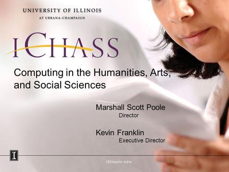 Computing in the Humanities, Arts, and Social Sciences Marshall Scott Poole Director Kevin Franklin Executive Director.