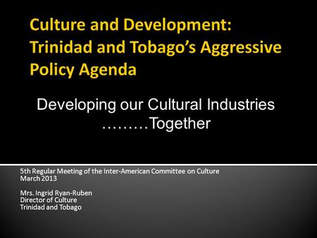 5th Regular Meeting of the Inter-American Committee on Culture March 2013 Mrs. Ingrid Ryan-Ruben Director of Culture Trinidad and Tobago Developing our.