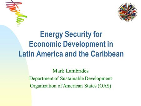 Energy Security for Economic Development in Latin America and the Caribbean Mark Lambrides Department of Sustainable Development Organization of American.