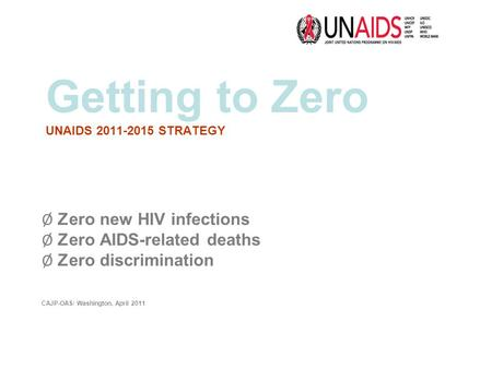 Getting to Zero UNAIDS 2011-2015 STRATEGY Ø Zero new HIV infections Ø Zero AIDS-related deaths Ø Zero discrimination CAJP-OAS/ Washington, April 2011.