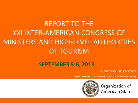 REPORT TO THE XXI INTER-AMERICAN CONGRESS OF MINISTERS AND HIGH-LEVEL AUTHORITIES OF TOURISM SEPTEMBER 5-6, 2013 Culture and Tourism Section, Department.