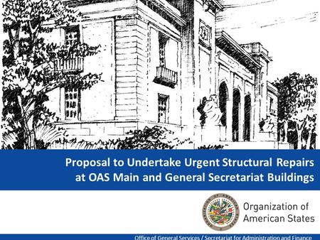 1 Proposal to Undertake Urgent Structural Repairs at OAS Main and General Secretariat Buildings Office of General Services / Secretariat for Administration.