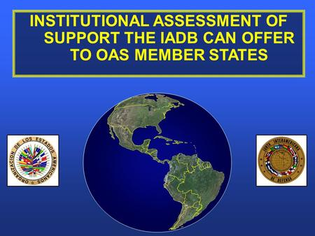 INSTITUTIONAL ASSESSMENT OF SUPPORT THE IADB CAN OFFER TO OAS MEMBER STATES.