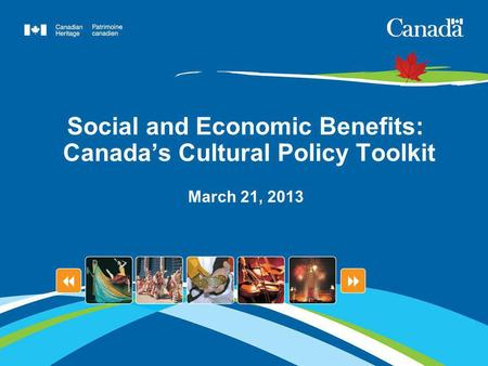 Social and Economic Benefits: Canadas Cultural Policy Toolkit March 21, 2013.