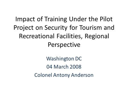 Impact of Training Under the Pilot Project on Security for Tourism and Recreational Facilities, Regional Perspective Washington DC 04 March 2008 Colonel.