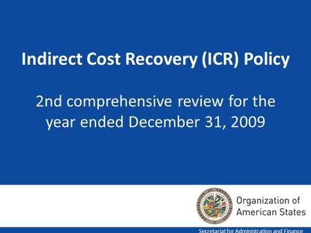 Indirect Cost Recovery (ICR) Policy 2nd comprehensive review for the year ended December 31, 2009 Secretariat for Administration and Finance.
