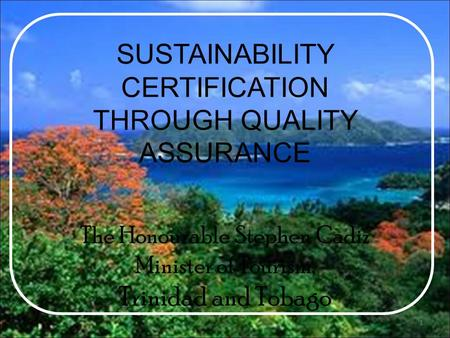 SUSTAINABILITY CERTIFICATION THROUGH QUALITY ASSURANCE The Honourable Stephen Cadiz Minister of Tourism, Trinidad and Tobago 1.