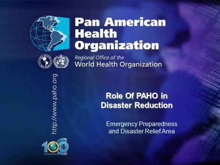 Pan American Health Organization.... Role Of PAHO in Disaster Reduction Emergency Preparedness and Disaster Relief Area.