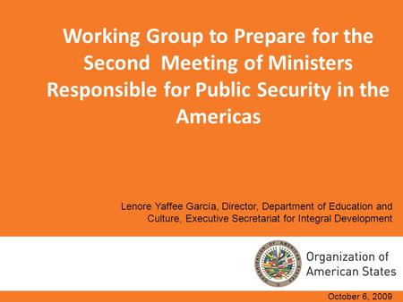 Working Group to Prepare for the Second Meeting of Ministers Responsible for Public Security in the Americas October 6, 2009 Lenore Yaffee García, Director,