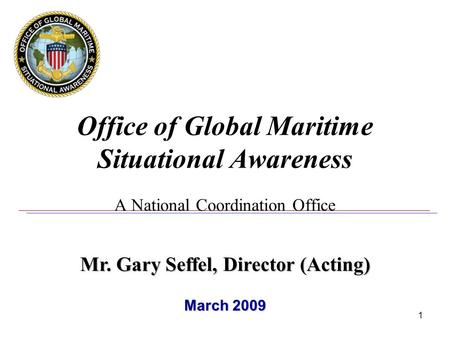 1 Office of Global Maritime Situational Awareness A National Coordination Office Mr. Gary Seffel, Director (Acting) March 2009.