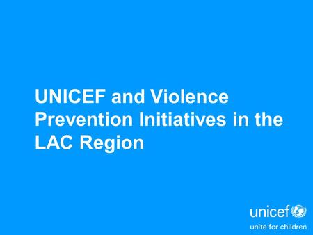 UNICEF and Violence Prevention Initiatives in the LAC Region.
