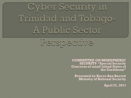 COMMITTEE ON HEMISPHERIC SECURITY- Special Security Concerns of small island States of the Caribbean Presented by Kerry-Ann Barrett Ministry of National.