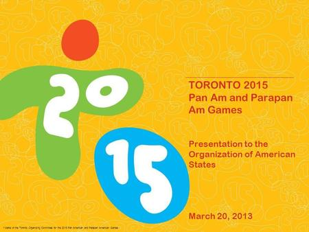 * Marks of the Toronto Organizing Committee for the 2015 Pan American and Parapan American Games. TORONTO 2015 Pan Am and Parapan Am Games Presentation.