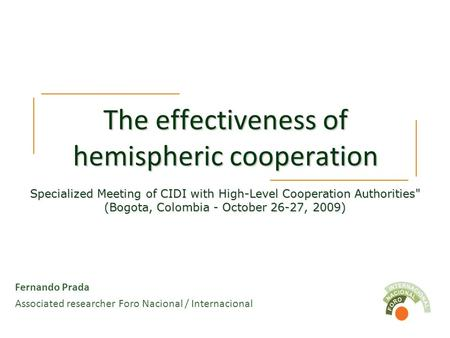 The effectiveness of hemispheric cooperation Fernando Prada Associated researcher Foro Nacional / Internacional Specialized Meeting of CIDI with High-Level.