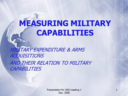 Presentation for OAS meeting 1 Dec. 2006 1 MEASURING MILITARY CAPABILITIES MILITARY EXPENDITURE & ARMS ACQUISITIONS AND THEIR RELATION TO MILITARY CAPABILITIES.