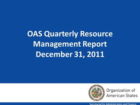 OAS Quarterly Resource Management Report December 31, 2011 Secretariat for Administration and Finance.