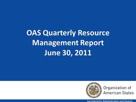 OAS Quarterly Resource Management Report June 30, 2011 Secretariat for Administration and Finance.