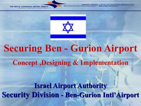 Israel Airport Authority Security Division - Ben-Gurion IntlAirport Securing Ben - Gurion Airport Concept,Designing & Implementation.