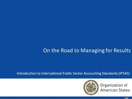 1 Introduction to International Public Sector Accounting Standards (IPSAS) SAF On the Road to Managing for Results.