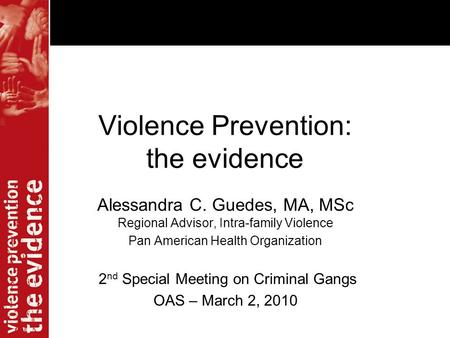 Violence Prevention: the evidence Alessandra C. Guedes, MA, MSc Regional Advisor, Intra-family Violence Pan American Health Organization 2 nd Special Meeting.