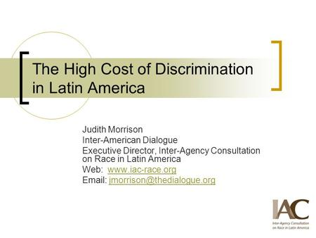 The High Cost of Discrimination in Latin America Judith Morrison Inter-American Dialogue Executive Director, Inter-Agency Consultation on Race in Latin.