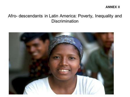 Afro- descendants in Latin America: Poverty, Inequality and Discrimination ANNEX II.