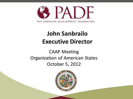 John Sanbrailo Executive Director CAAP Meeting Organization of American States October 5, 2012.