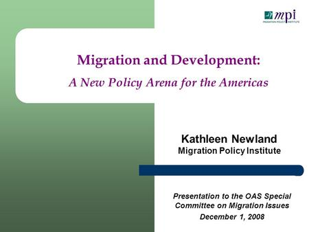 Kathleen Newland Migration Policy Institute Migration and Development: A New Policy Arena for the Americas Presentation to the OAS Special Committee on.