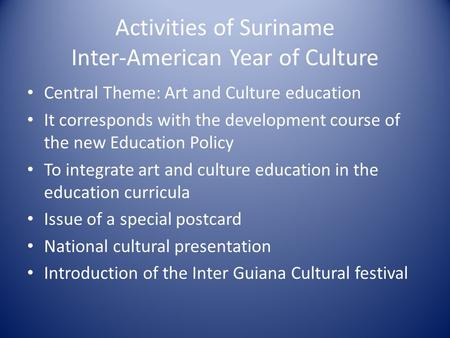 Activities of Suriname Inter-American Year of Culture Central Theme: Art and Culture education It corresponds with the development course of the new Education.