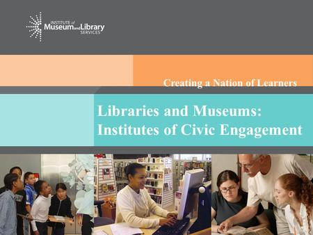 Creating a Nation of Learners Libraries and Museums: Institutes of Civic Engagement.