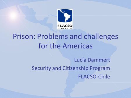 Prison: Problems and challenges for the Americas Lucía Dammert Security and Citizenship Program FLACSO-Chile.