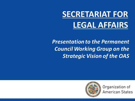 SECRETARIAT FOR LEGAL AFFAIRS Presentation to the Permanent Council Working Group on the Strategic Vision of the OAS.