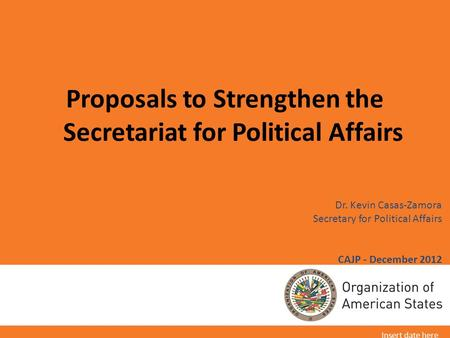 Dr. Kevin Casas-Zamora Secretary for Political Affairs CAJP - December 2012 Proposals to Strengthen the Secretariat for Political Affairs Insert date here.