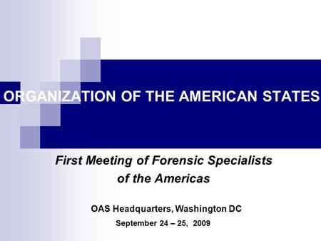 ORGANIZATION OF THE AMERICAN STATES First Meeting of Forensic Specialists of the Americas September 24 – 25, 2009 OAS Headquarters, Washington DC.