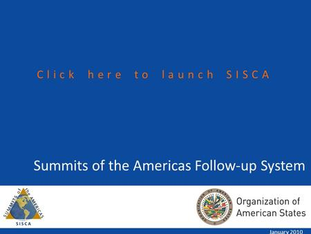 Summits of the Americas Follow-up System January 2010 Click here to launch SISCA.