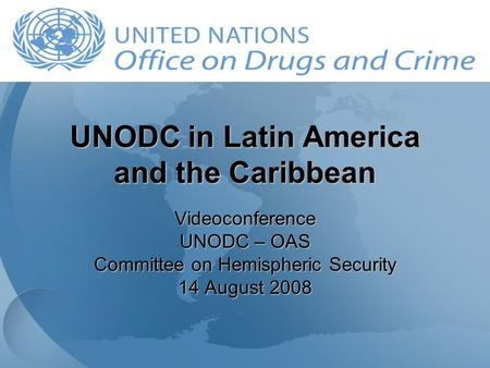 UNODC in Latin America and the Caribbean Videoconference UNODC – OAS Committee on Hemispheric Security 14 August 2008.