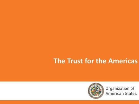 1 The Trust for the Americas. 2 THE TRUST FOR THE AMERICAS Nonprofit 501(c) (3) organization established in 1997. Affiliated with the OAS by virtue of.