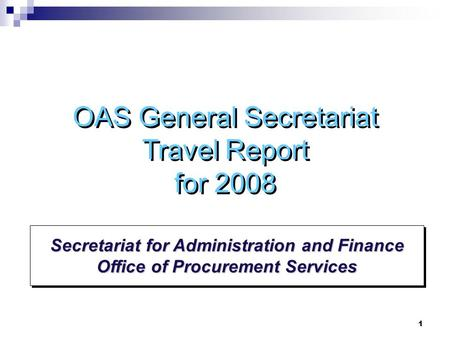 1 Secretariat for Administration and Finance Office of Procurement Services OAS General Secretariat Travel Report for 2008.