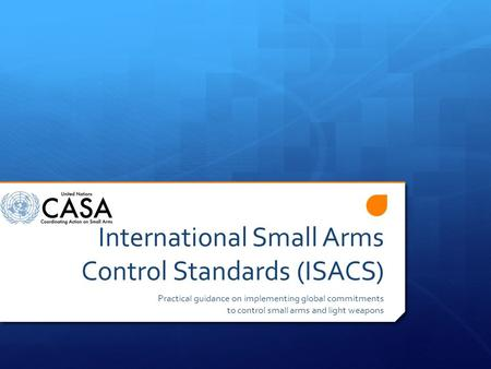International Small Arms Control Standards (ISACS) Practical guidance on implementing global commitments to control small arms and light weapons.