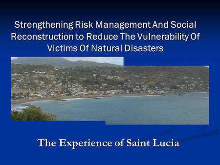 Strengthening Risk Management And Social Reconstruction to Reduce The Vulnerability Of Victims Of Natural Disasters The Experience of Saint Lucia.