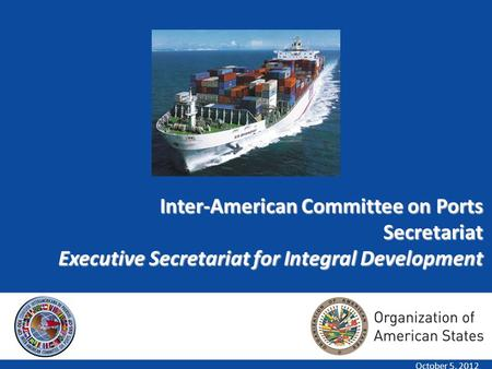 1 Inter-American Committee on Ports Secretariat Executive Secretariat for Integral Development October 5, 2012.