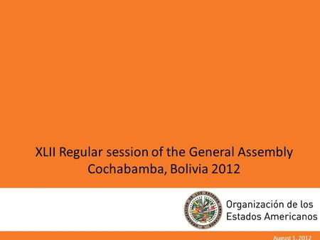 XLII Regular session of the General Assembly Cochabamba, Bolivia 2012 August 1, 2012.