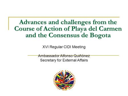 Advances and challenges from the Course of Action of Playa del Carmen and the Consensus de Bogota XVI Regular CIDI Meeting Ambassador Alfonso Quiñónez.