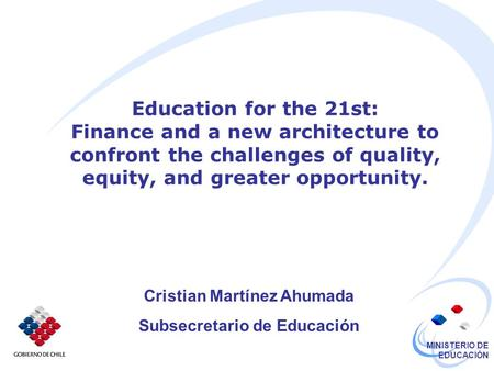 MINISTERIO DE EDUCACIÓN Education for the 21st: Finance and a new architecture to confront the challenges of quality, equity, and greater opportunity.