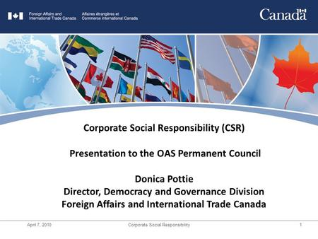 April 7, 2010Corporate Social Responsibility1 Title Goes Here Corporate Social Responsibility (CSR) Presentation to the OAS Permanent Council Donica Pottie.