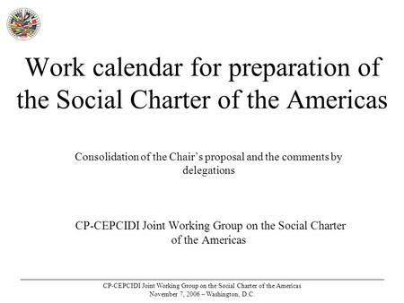 CP-CEPCIDI Joint Working Group on the Social Charter of the Americas November 7, 2006 – Washington, D.C. Work calendar for preparation of the Social Charter.