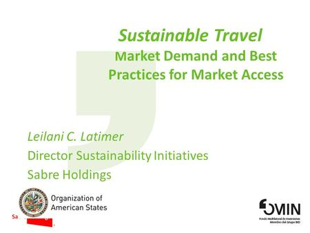 Sustainable Travel M arket Demand and Best Practices for Market Access Leilani C. Latimer Director Sustainability Initiatives Sabre Holdings.