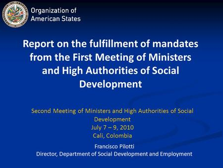 Francisco Pilotti Director, Department of Social Development and Employment Second Meeting of Ministers and High Authorities of Social Development July.