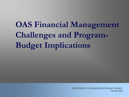 1 OAS Financial Management Challenges and Program- Budget Implications 1 SECRETARIAT FOR ADMINISTRATION AND FINANCE October 2008.