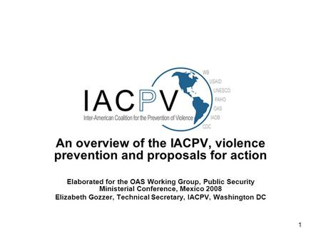 1 An overview of the IACPV, violence prevention and proposals for action Elaborated for the OAS Working Group, Public Security Ministerial Conference,